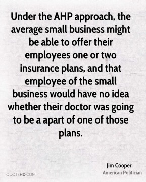 Under the AHP approach, the average small business might be able to offer their employees one or two insurance plans, and that employee of the small business would have no idea whether their doctor was going to be a apart of one of those plans.
