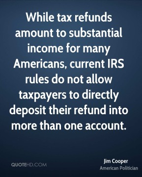 Jim Cooper - While tax refunds amount to substantial income for many Americans, current IRS rules do not allow taxpayers to directly deposit their refund into more than one account.