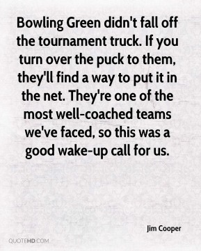Bowling Green didn't fall off the tournament truck. If you turn over the puck to them, they'll find a way to put it in the net. They're one of the most well-coached teams we've faced, so this was a good wake-up call for us.