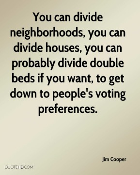You can divide neighborhoods, you can divide houses, you can probably divide double beds if you want, to get down to people's voting preferences.