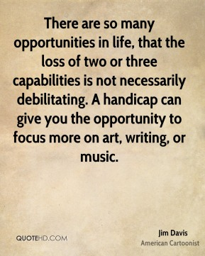 There are so many opportunities in life, that the loss of two or three capabilities is not necessarily debilitating. A handicap can give you the opportunity to focus more on art, writing, or music.