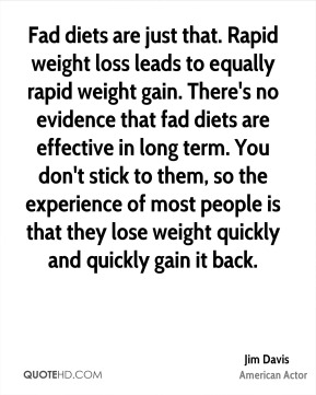 Fad diets are just that. Rapid weight loss leads to equally rapid weight gain. There's no evidence that fad diets are effective in long term. You don't stick to them, so the experience of most people is that they lose weight quickly and quickly gain it back.