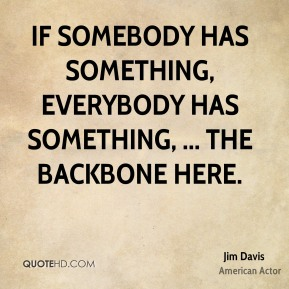 If somebody has something, everybody has something, ... the backbone here.