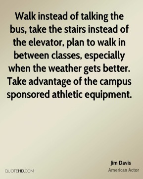 Walk instead of talking the bus, take the stairs instead of the elevator, plan to walk in between classes, especially when the weather gets better. Take advantage of the campus sponsored athletic equipment.
