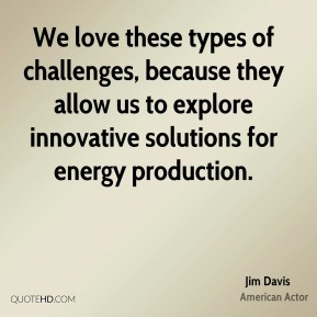 Jim Davis  - We love these types of challenges, because they allow us to explore innovative solutions for energy production.