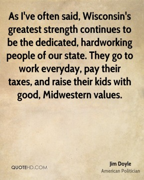 As I've often said, Wisconsin's greatest strength continues to be the dedicated, hardworking people of our state. They go to work everyday, pay their taxes, and raise their kids with good, Midwestern values.