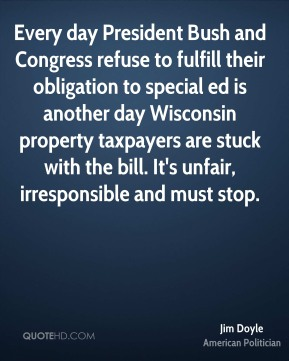 Jim Doyle - Every day President Bush and Congress refuse to fulfill their obligation to special ed is another day Wisconsin property taxpayers are stuck with the bill. It's unfair, irresponsible and must stop.