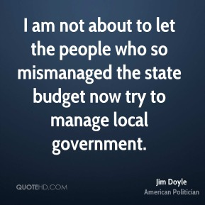 I am not about to let the people who so mismanaged the state budget now try to manage local government.