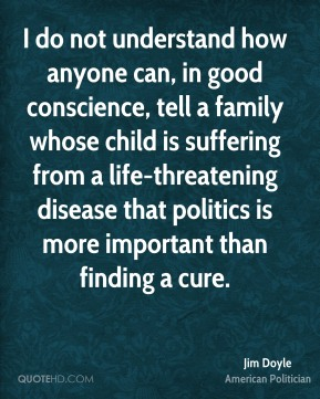 I do not understand how anyone can, in good conscience, tell a family whose child is suffering from a life-threatening disease that politics is more important than finding a cure.
