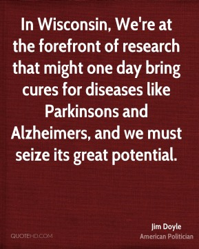 Jim Doyle - In Wisconsin, We're at the forefront of research that might one day bring cures for diseases like Parkinsons and Alzheimers, and we must seize its great potential.
