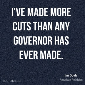 Jim Doyle - I've made more cuts than any governor has ever made.