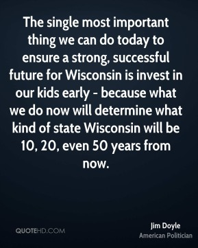 The single most important thing we can do today to ensure a strong, successful future for Wisconsin is invest in our kids early - because what we do now will determine what kind of state Wisconsin will be 10, 20, even 50 years from now.