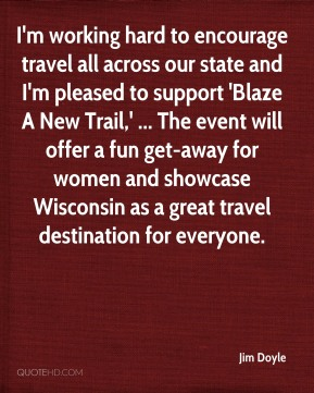 Jim Doyle  - I'm working hard to encourage travel all across our state and I'm pleased to support 'Blaze A New Trail,' ... The event will offer a fun get-away for women and showcase Wisconsin as a great travel destination for everyone.