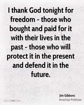 Jim Gibbons - I thank God tonight for freedom - those who bought and paid for it with their lives in the past - those who will protect it in the present and defend it in the future.