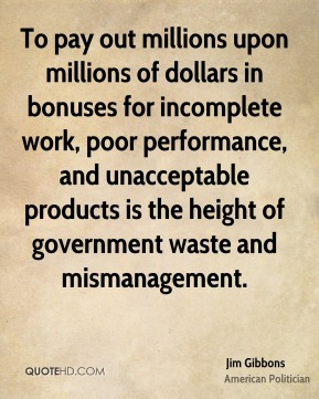 To pay out millions upon millions of dollars in bonuses for incomplete work, poor performance, and unacceptable products is the height of government waste and mismanagement.