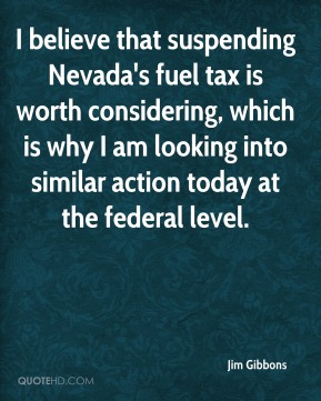 I believe that suspending Nevada's fuel tax is worth considering, which is why I am looking into similar action today at the federal level.
