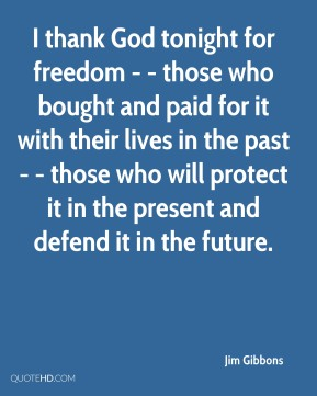 Jim Gibbons  - I thank God tonight for freedom - - those who bought and paid for it with their lives in the past - - those who will protect it in the present and defend it in the future.