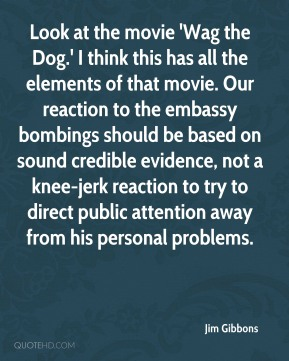 Jim Gibbons  - Look at the movie 'Wag the Dog.' I think this has all the elements of that movie. Our reaction to the embassy bombings should be based on sound credible evidence, not a knee-jerk reaction to try to direct public attention away from his personal problems.
