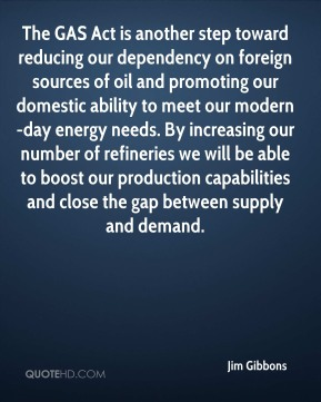 Jim Gibbons  - The GAS Act is another step toward reducing our dependency on foreign sources of oil and promoting our domestic ability to meet our modern-day energy needs. By increasing our number of refineries we will be able to boost our production capabilities and close the gap between supply and demand.