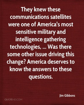Jim Gibbons  - They knew these communications satellites were one of America's most sensitive military and intelligence gathering technologies, ... Was there some other issue driving this change? America deserves to know the answers to these questions.