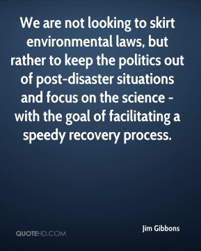 We are not looking to skirt environmental laws, but rather to keep the politics out of post-disaster situations and focus on the science - with the goal of facilitating a speedy recovery process.