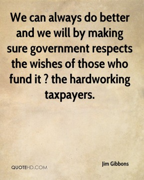 We can always do better and we will by making sure government respects the wishes of those who fund it ? the hardworking taxpayers.