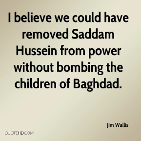 Jim Wallis  - I believe we could have removed Saddam Hussein from power without bombing the children of Baghdad.