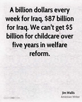 A billion dollars every week for Iraq, $87 billion for Iraq. We can't get $5 billion for childcare over five years in welfare reform.