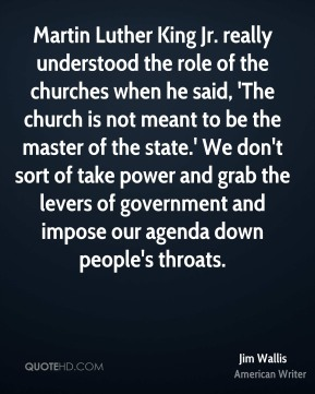 Martin Luther King Jr. really understood the role of the churches when he said, 'The church is not meant to be the master of the state.' We don't sort of take power and grab the levers of government and impose our agenda down people's throats.