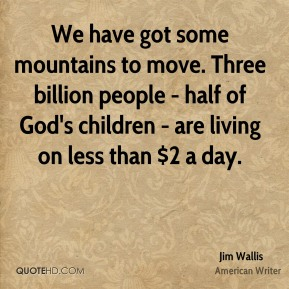 We have got some mountains to move. Three billion people - half of God's children - are living on less than $2 a day.