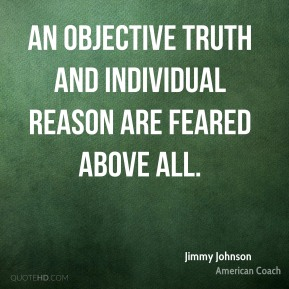 Jimmy Johnson - An objective truth and individual reason are feared above all.