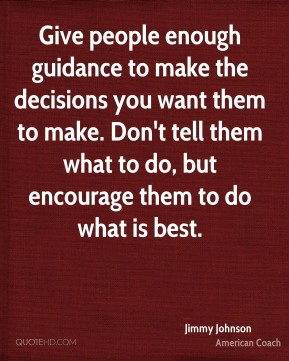 Jimmy Johnson - Give people enough guidance to make the decisions you want them to make. Don't tell them what to do, but encourage them to do what is best.