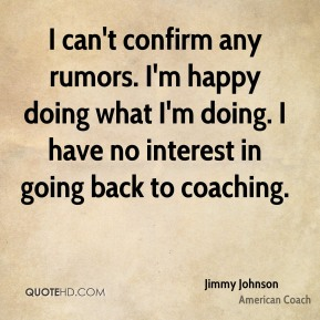 I can't confirm any rumors. I'm happy doing what I'm doing. I have no interest in going back to coaching.