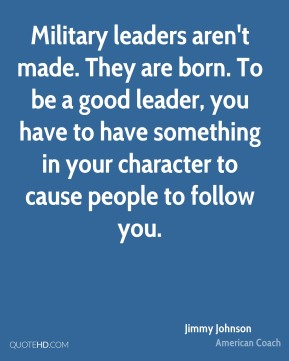 Jimmy Johnson - Military leaders aren't made. They are born. To be a good leader, you have to have something in your character to cause people to follow you.