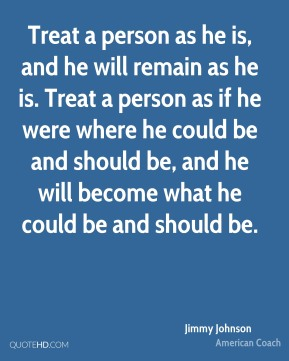 Treat a person as he is, and he will remain as he is. Treat a person as if he were where he could be and should be, and he will become what he could be and should be.