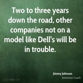 Jimmy Johnson - Two to three years down the road, other companies not on a model like Dell's will be in trouble.