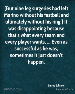 Jimmy Johnson  - [But nine leg surgeries had left Marino without his fastball and ultimately without his ring.] It was disappointing because that's what every team and every player wants, ... Even as successful as he was, sometimes it just doesn't happen.