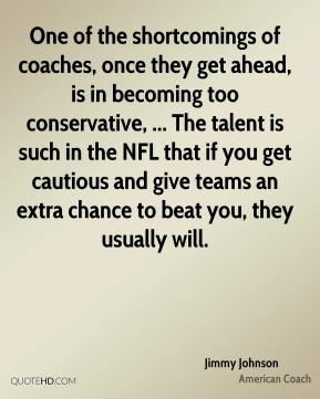 Jimmy Johnson  - One of the shortcomings of coaches, once they get ahead, is in becoming too conservative, ... The talent is such in the NFL that if you get cautious and give teams an extra chance to beat you, they usually will.