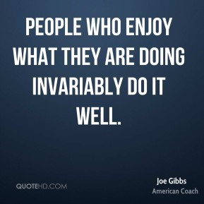 People who enjoy what they are doing invariably do it well.