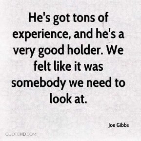Joe Gibbs  - He's got tons of experience, and he's a very good holder. We felt like it was somebody we need to look at.