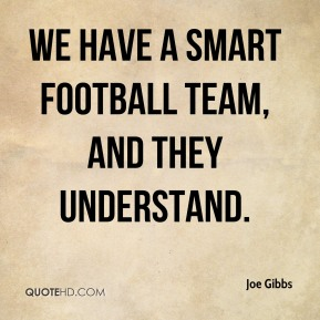 Joe Gibbs  - We have a smart football team, and they understand.
