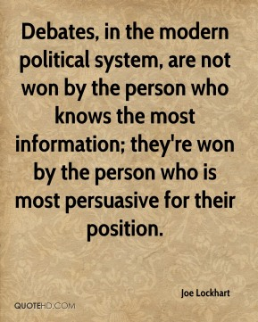 Joe Lockhart  - Debates, in the modern political system, are not won by the person who knows the most information; they're won by the person who is most persuasive for their position.