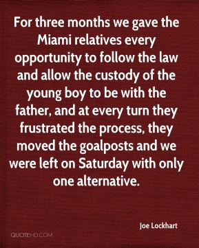 Joe Lockhart  - For three months we gave the Miami relatives every opportunity to follow the law and allow the custody of the young boy to be with the father, and at every turn they frustrated the process, they moved the goalposts and we were left on Saturday with only one alternative.