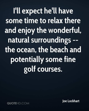 I'll expect he'll have some time to relax there and enjoy the wonderful, natural surroundings -- the ocean, the beach and potentially some fine golf courses.