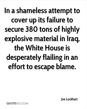 Joe Lockhart  - In a shameless attempt to cover up its failure to secure 380 tons of highly explosive material in Iraq, the White House is desperately flailing in an effort to escape blame.