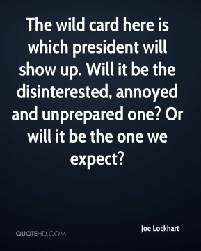 Joe Lockhart  - The wild card here is which president will show up. Will it be the disinterested, annoyed and unprepared one? Or will it be the one we expect?