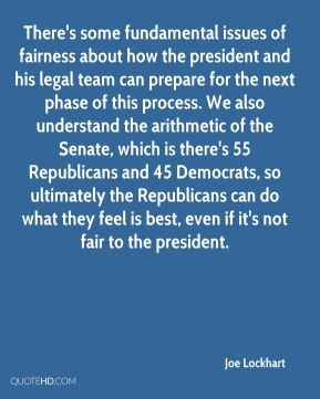 There's some fundamental issues of fairness about how the president and his legal team can prepare for the next phase of this process. We also understand the arithmetic of the Senate, which is there's 55 Republicans and 45 Democrats, so ultimately the Republicans can do what they feel is best, even if it's not fair to the president.