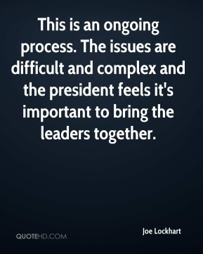 This is an ongoing process. The issues are difficult and complex and the president feels it's important to bring the leaders together.
