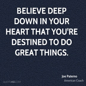 Joe Paterno - Believe deep down in your heart that you're destined to do great things.