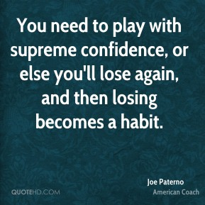 Joe Paterno - You need to play with supreme confidence, or else you'll lose again, and then losing becomes a habit.
